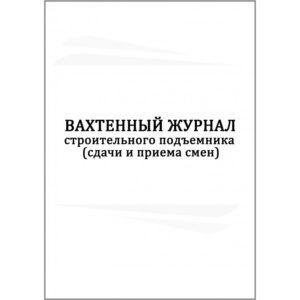 Вахтенный журнал строительного подъемника (сдачи и приемки смен)